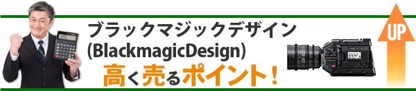 ブラックマジックデザイン(BlackmagicDesign) 高価買取のポイント