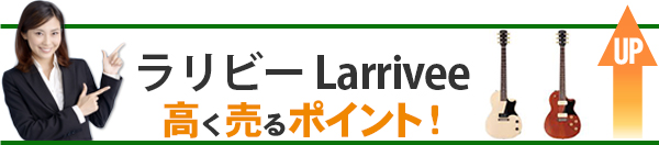 ラリビー Larrivee 高価買取のポイント