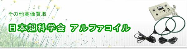 日本超科学会 アルファコイル買取
